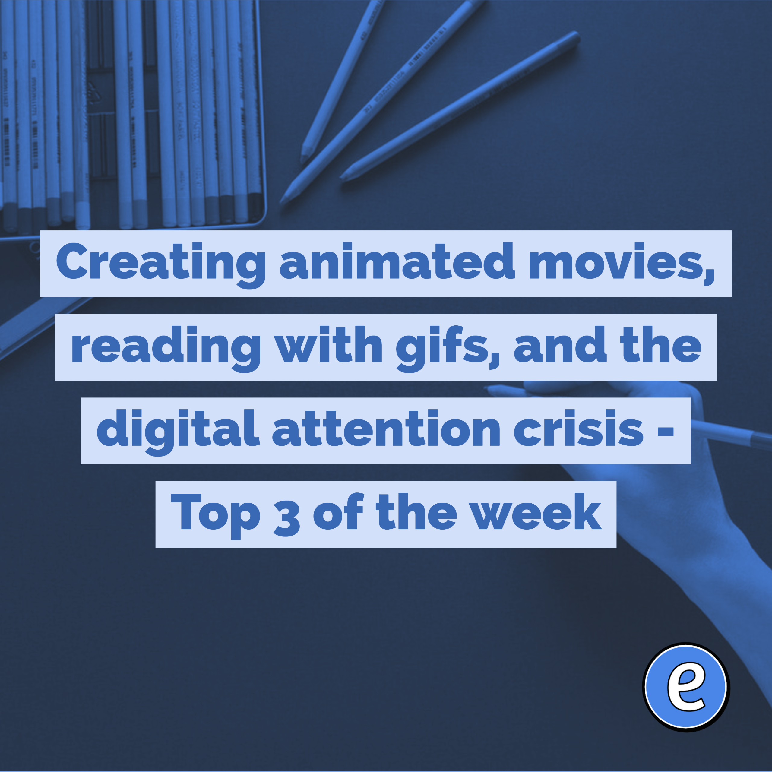 Creating animated movies, reading with gifs, and the digital attention crisis – Top 3 of the week