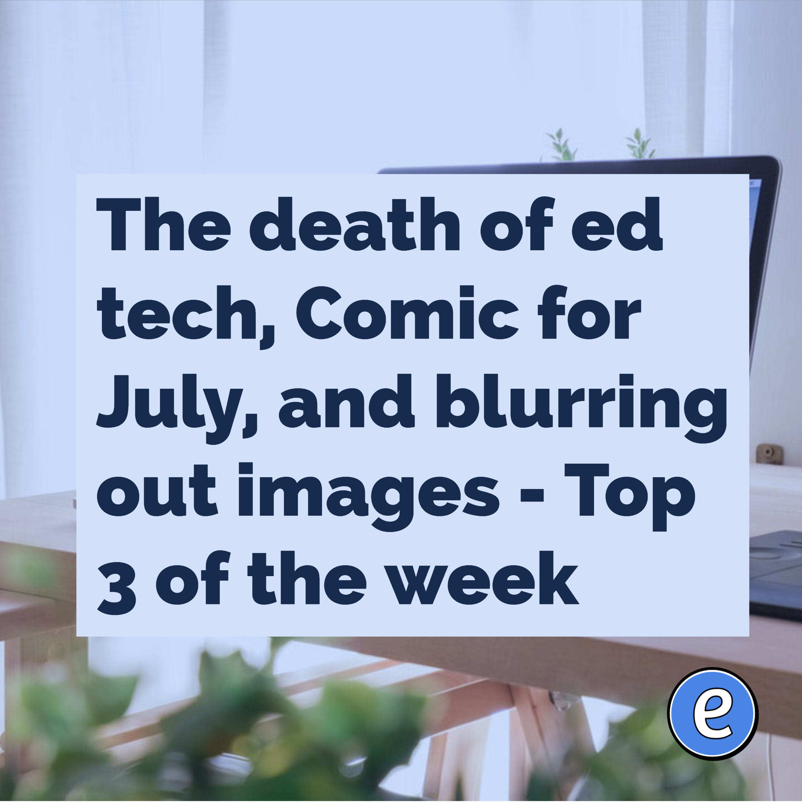 The death of ed tech, Comic for July, and blurring out images – Top 3 of the week