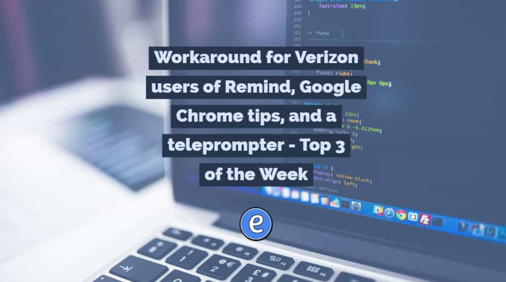 Workaround for Verizon users of Remind, Google Chrome tips, and a teleprompter - Top 3 of the Week
