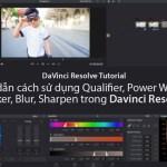 Hướng dẫn cách sử dụng Qualifier, Power Window, Tracker, Blur, Sharpen trong Davinci Resolve