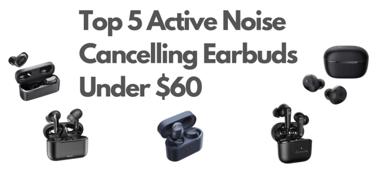 Top 5 Active Noise Cancelling Earbuds Under $60