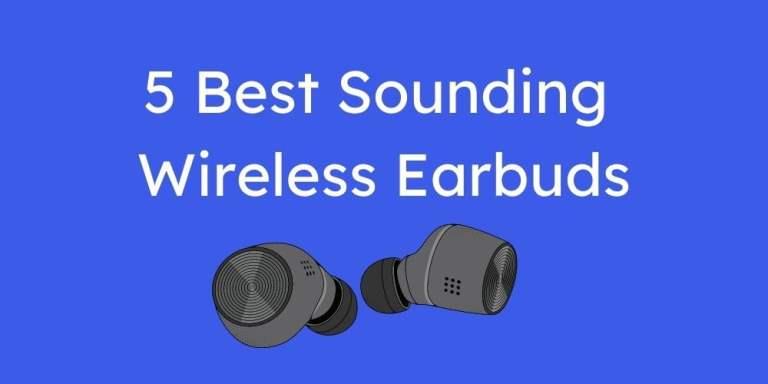 5 Best Sounding Wireless Earbuds