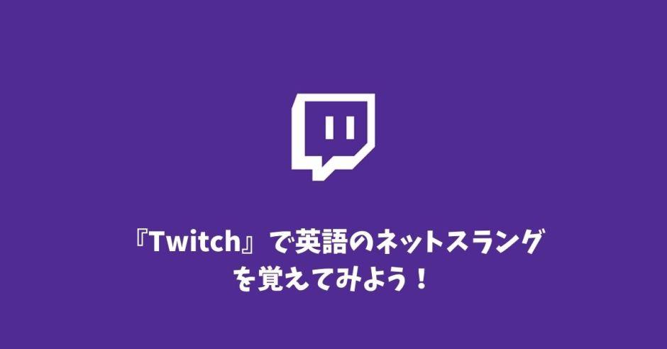 3cf596da07f3ec0afb7fd3e6c00d5d97 - 【上級編】『Twitch』で英語のネットスラングを覚えてみよう!