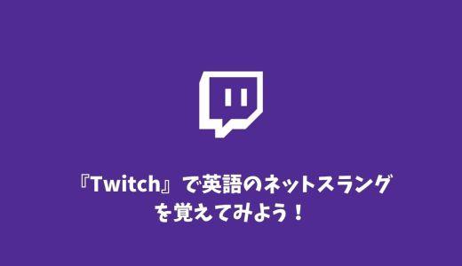 【上級編】『Twitch』で英語のネットスラングを覚えてみよう!