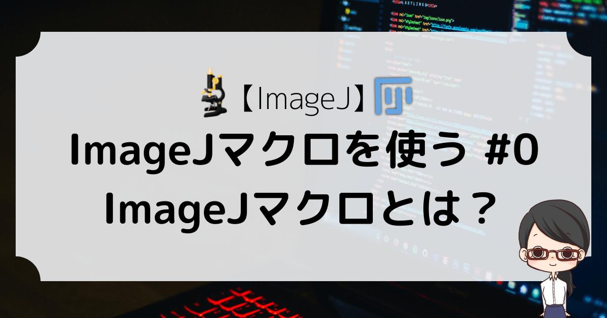 【ImageJ】ImageJマクロを使う #0〜ImageJマクロとは?