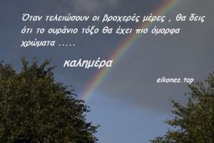 Όταν τελειώσουν οι βροχερές μέρες , θα δεις ότι το ουράνιο τόξο θα έχει πιο όμορφα χρώματα ….Καλημέρα!