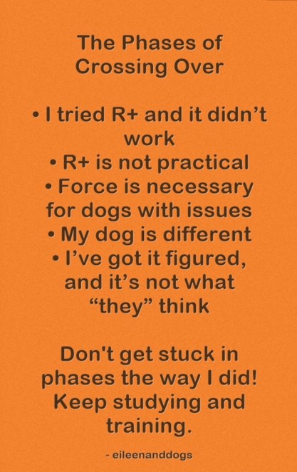 "Text: The Phases of Crossing Over  • I tried R+ and it didn't work • R+ is not practical • Force is necessary for dogs with issues • My dog is different • I've got it figured, and it's not what ""they"" think  Don't get stuck the way I did! Keep studying and training."