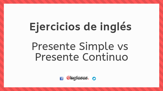 Ejercicios de Presente Simple vs Presente Continuo – Eingleses