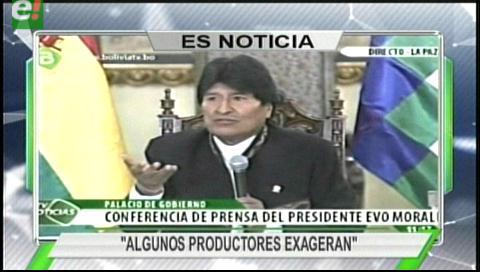Titulares de TV: Morales. Si la sequía fuera tan grave se importaría productos