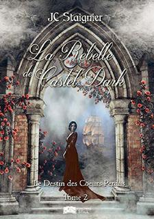 Le Destin des coeurs perdus, tome 2 : La rebelle de Castel Dark (J.C. Staignier)
