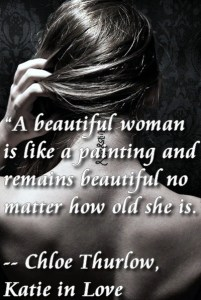 """""""A beautiful woman is like a painting and remains beautiful no matter how old she is."""" ― Chloe Thurlow, Katie in Love"""