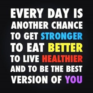 """Every day is another chance to get stronger, to eat better, to live healthier, and to be the best version of you."""
