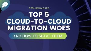 CTO Headaches: Top 5 cloud-to-cloud migration woes (and how to solve them!)