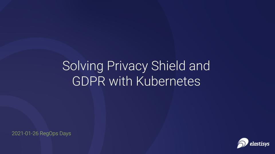RegOps Day 2021: Solving Privacy Shield and GDPR with Kubernetes