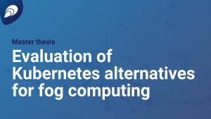 Master Thesis: Evaluation of Kubernetes alternatives for fog computing