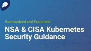 NSA and CISA Kubernetes Security Guidance: Summarized and Explained