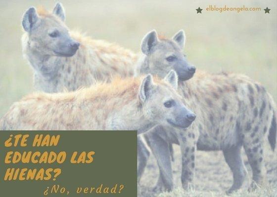 ¿Te educaron las hienas? ¿No, verdad?