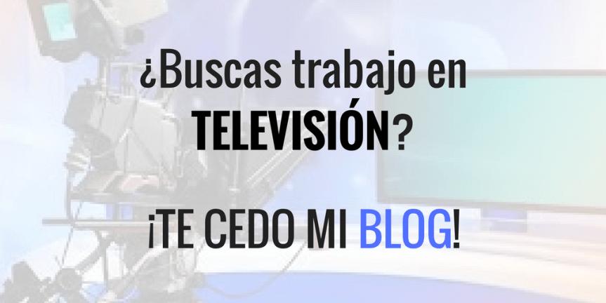 ¿Buscas trabajo en televisión- ¡Te cedo mi blog!.png