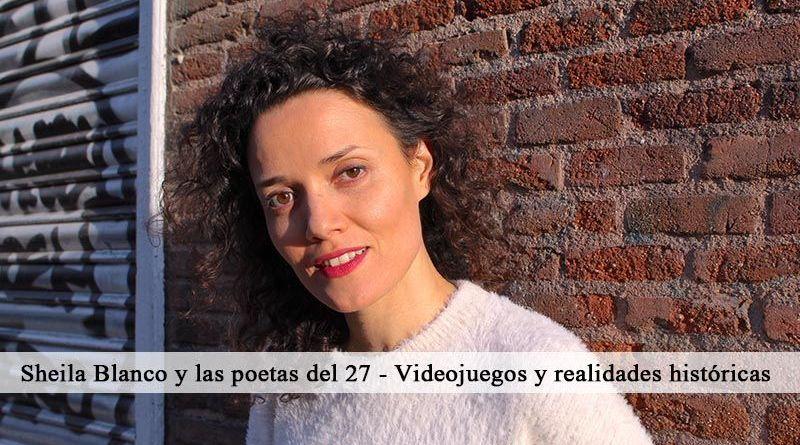 Sheila Blanco y las poetas del 27 - Videojuegos y realidades históricas