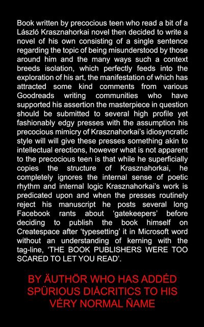 "In white text on black background: ""Book written by precocious teen who read a bit of a Laszlo Krasznahorkai novel then decided to write a novel of his own consisting of a single sentence regarding the topic of being misunderstood by those around him and the many ways such a context breeds isolation, which perfectly feeds into the exploration of his art""—it goes on in this vein for several hundred words that are not worth listening to. By Author who has added spurious diacritics to his very normal name."