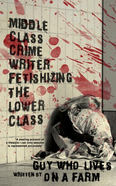 """Middle Class Crime Writer Fetishizing the Lower Class"" by Guy Who Lives on a Farm. The art is a blonde woman huddling under a sheet in a blood-spattered room. Blurb: ""A searing account of a lifestyle I can only assume is represented accurately."""