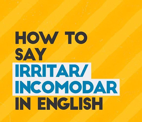 """BLOG How to say irritar 01 - Como se diz: """"me irritar /me incomodar"""" em inglês?"""