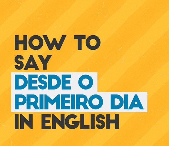 """COMOS E DIZ DESDE O PRIMEIRO DIA - Como se diz: """"desde o primeiro dia"""" em inglês?"""