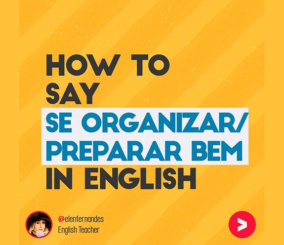 BLOG COMO SE DIZ SE ORGANIZAR PREPARAR - Como se diz: se organizar / se preparar em inglês?