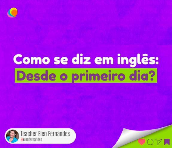 """BLOG DESDE O PRIMEIRO DIA - Como se diz: """"Desde o primeiro dia"""" em inglês?"""