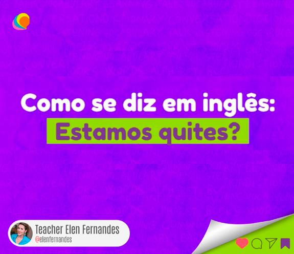 """BLOG ESTAMOS QUITES 1 - Como se diz: """"estamos quites"""" em inglês?"""