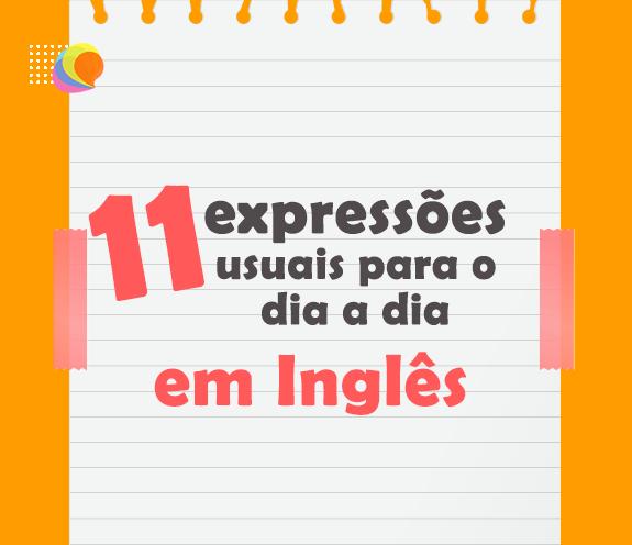 BLOG 11 EXPRESSOES - 11 Expressões usuais para o dia a dia.