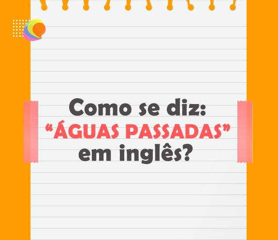 """BLOG AGUAS PASSADAS - Como se diz: """"águas passadas"""" em inglês?"""