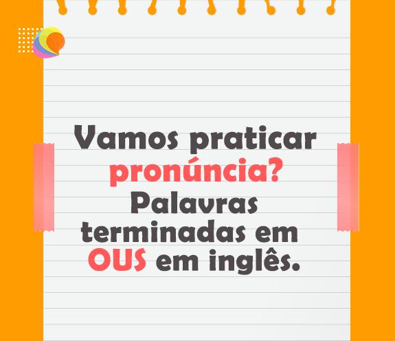 BLOG PALAVRAS OUS - Praticando pronúncia com palavras terminadas em -OUS