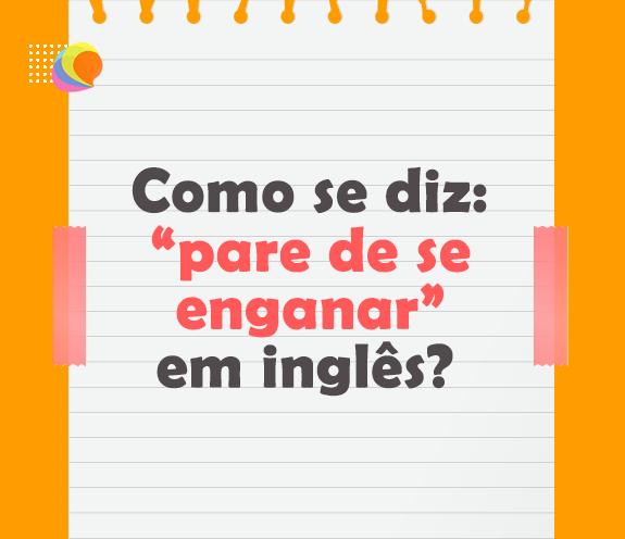 """BLOG PARE DE SE ENGANAR - Como se diz: """"para de se enganar"""" em inglês?"""