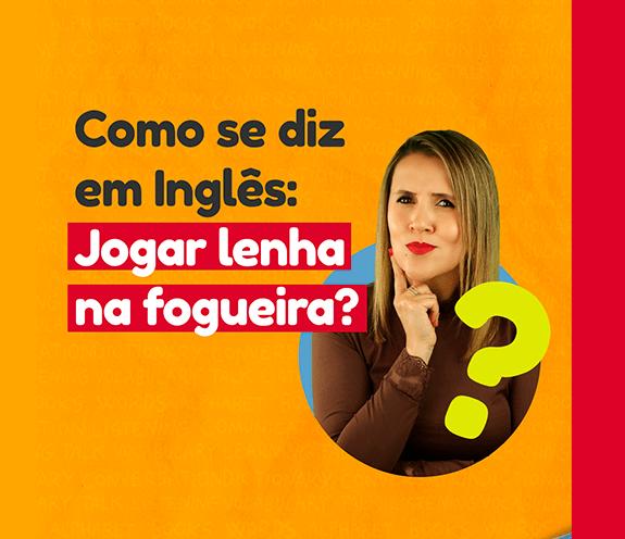 """BLOG JOGAR LENHA NA FOGUEIRA - Como se diz: """"Jogar lenha na fogueira"""" em inglês?"""