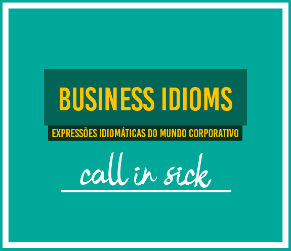 """BLOG CALL IN SICK - Business Idioms: """"Call in sick"""""""