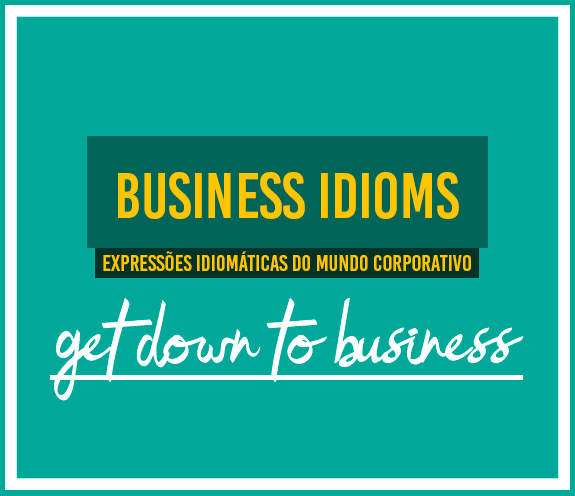 """BLOG Get down to business - Business Idioms: """"Get down to business"""""""