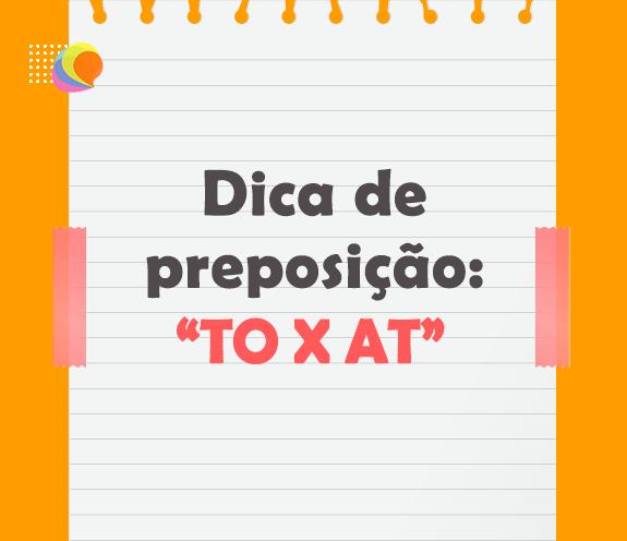 BLOG PREPOSICAO TO X AT - Dica de preposição: TO X AT