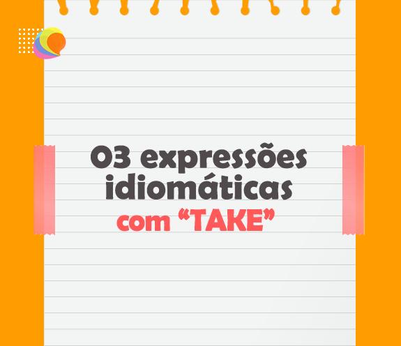 """BLOG 03 EXPRESSOES IDIOMATICAS COM TAKE - 03 expressões idiomáticas com """"TAKE""""."""