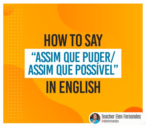 """BLOG ASSIM QUE PUDER - Como se diz: """"assim que puder / assim que possível"""" em inglês?"""