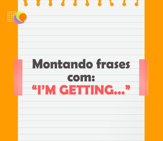 BLOG FRASES COM IM GETTING - Montando frases com I'M GETTING...