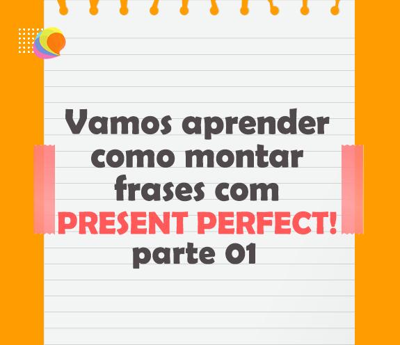 BLOG PRESENT PERFECT PARTE 01 - Aprendendo Present Perfect - parte 01