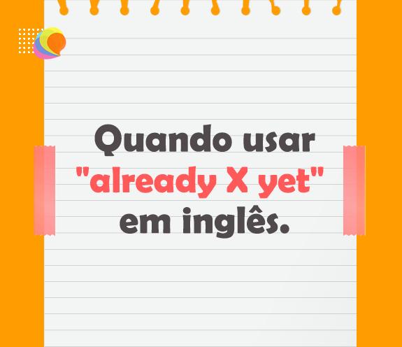 "BLOG ALREADY X YET - Quando usar ""already x yet"" em inglês?"