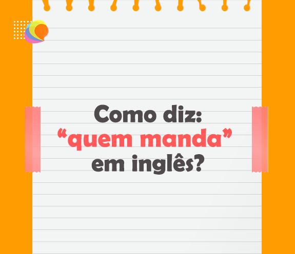 """BLOG QUEM MANDA - Como se diz: """"Ele/ela quem manda"""" em inglês?"""