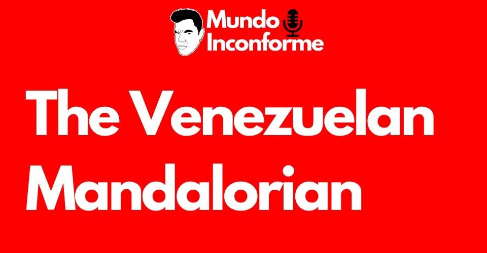 The venezuelan mandalorian - el eterno inconforme