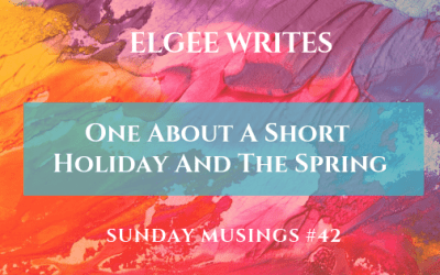 Sunday Musings #42: One About A Short Holiday And The Spring