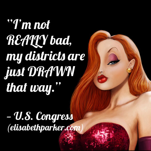 I'm not really bad, my districts are just drawn that way.