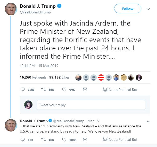 Trump tweets: Donald J. Trump  Verified account @realDonaldTrump Follow Follow @realDonaldTrump More Just spoke with Jacinda Ardern, the Prime Minister of New Zealand, regarding the horrific events that have taken place over the past 24 hours. I informed the Prime Minister.... ....that we stand in solidarity with New Zealand – and that any assistance the U.S.A. can give, we stand by ready to help. We love you New Zealand! 12:14 PM - 15 Mar 2019