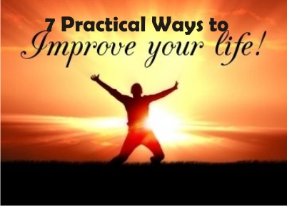 7 Practical Ways To Improve Your Life and Lifestyle