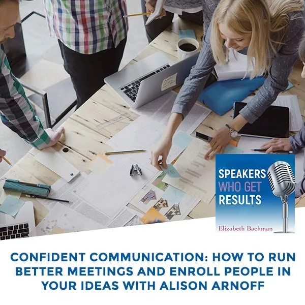 Confident Communication: How To Run Better Meetings And Enroll People In Your Ideas With Alison Arnoff